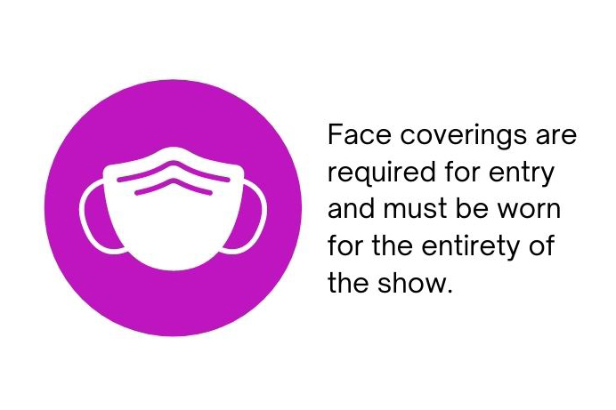 Face coverings are required for entry and must be worn for the entirety of the show.