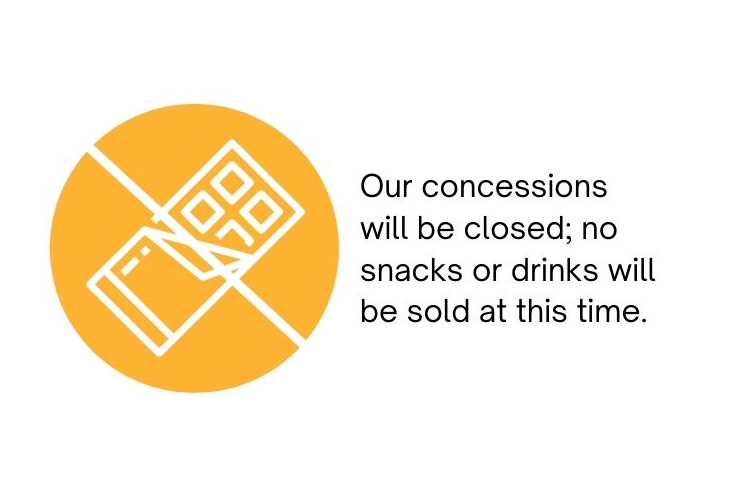 Our concessions and bars will be closed; no snacks or drinks will be sold at this time.