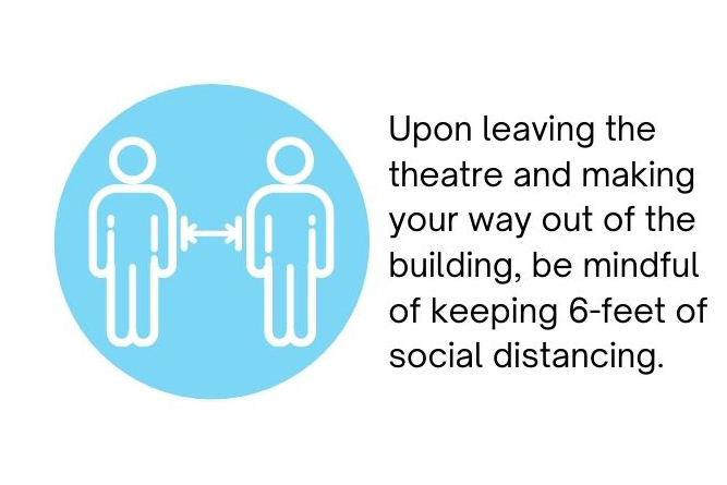 Upon entering the theatre, leaving the theatre, and making your way out of the building, please be mindful of keeping 6-feets of social distancing.