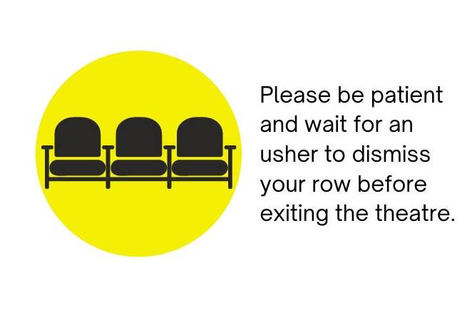 Please be patient and wait for an usher to dismiss your row before exiting the theatre.